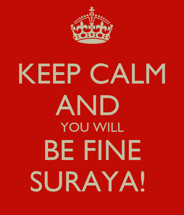 KEEP CALM AND  YOU WILL BE FINE SURAYA!