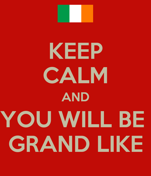 KEEP CALM AND YOU WILL BE  GRAND LIKE