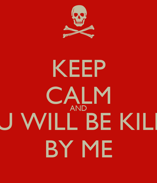 KEEP CALM AND YOU WILL BE KILLED BY ME