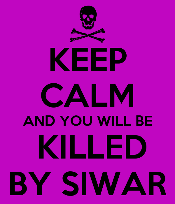KEEP CALM AND YOU WILL BE  KILLED BY SIWAR
