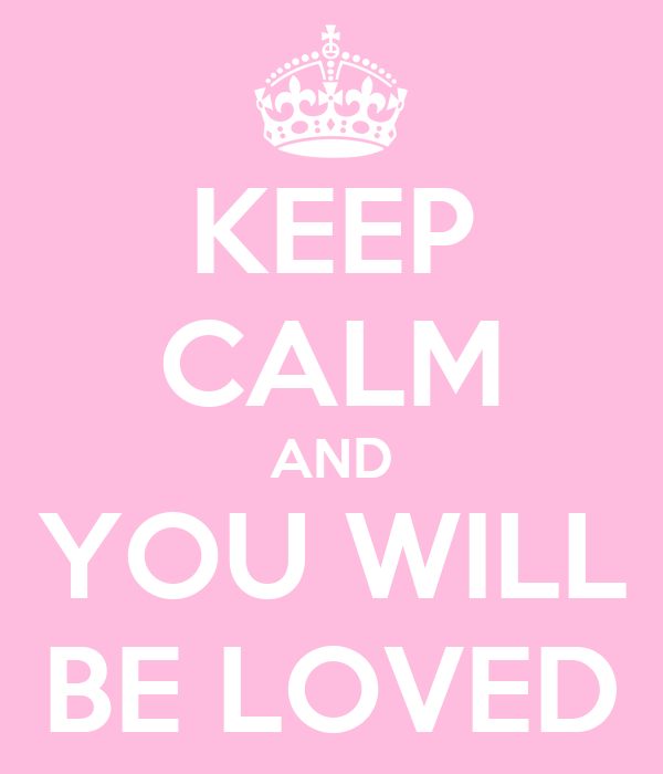 KEEP CALM AND YOU WILL BE LOVED