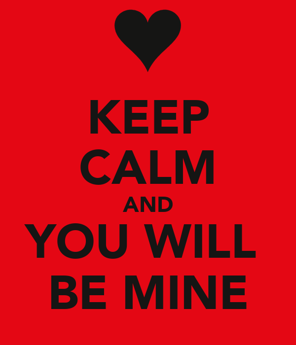KEEP CALM AND YOU WILL  BE MINE