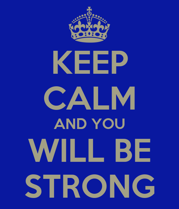 KEEP CALM AND YOU WILL BE STRONG