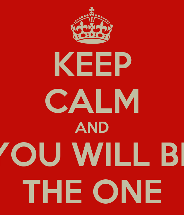 KEEP CALM AND YOU WILL BE THE ONE