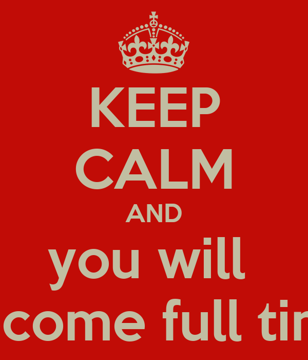KEEP CALM AND you will  become full time