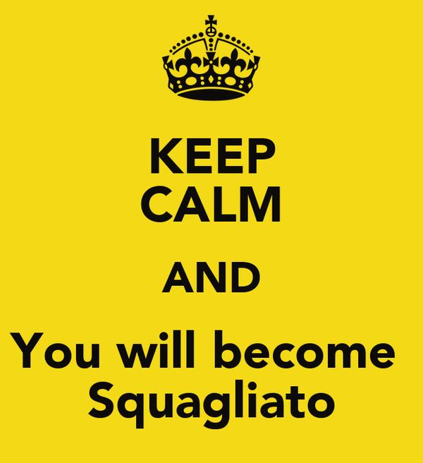 KEEP CALM AND You will become  Squagliato