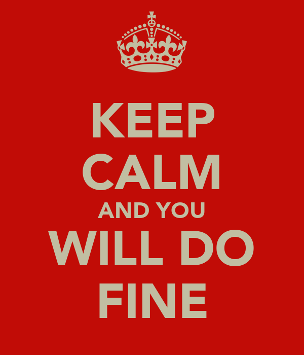 KEEP CALM AND YOU WILL DO FINE