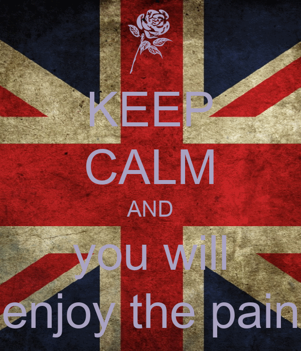 KEEP CALM AND you will enjoy the pain