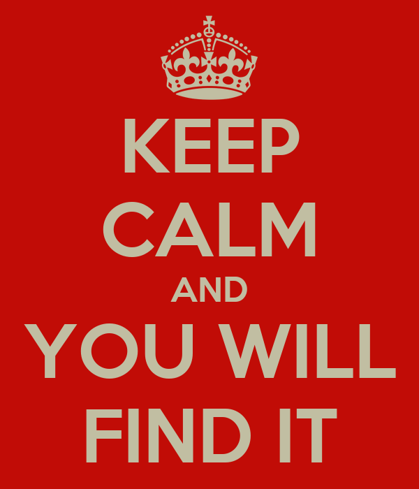 KEEP CALM AND YOU WILL FIND IT