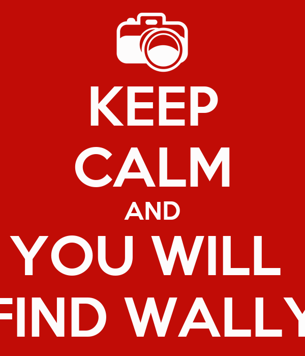 KEEP CALM AND YOU WILL  FIND WALLY