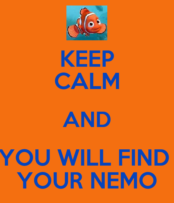 KEEP CALM AND YOU WILL FIND  YOUR NEMO
