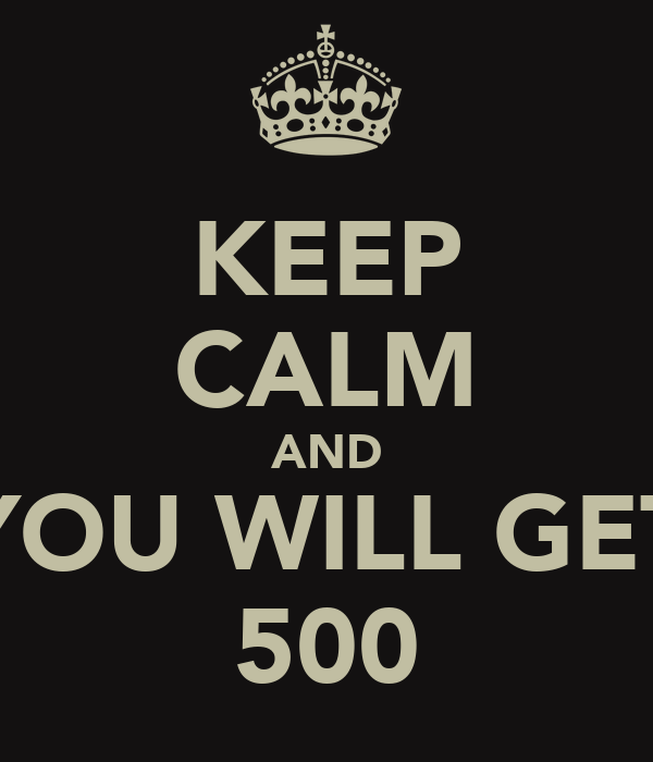KEEP CALM AND YOU WILL GET 500