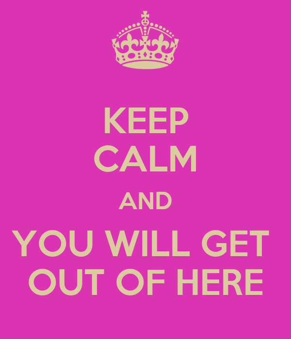 KEEP CALM AND YOU WILL GET  OUT OF HERE