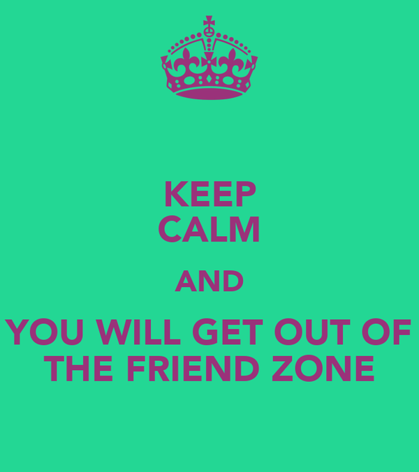 KEEP CALM AND YOU WILL GET OUT OF THE FRIEND ZONE