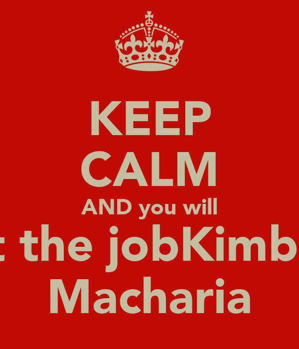 KEEP CALM AND you will  get the jobKimberly Macharia