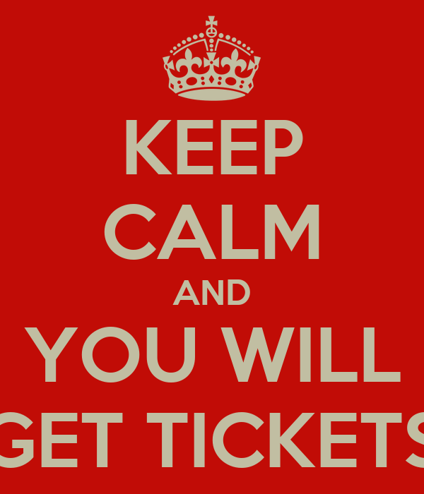 KEEP CALM AND YOU WILL GET TICKETS
