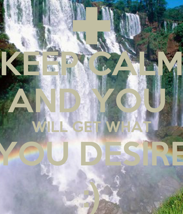 KEEP CALM AND YOU  WILL GET WHAT YOU DESIRE :)