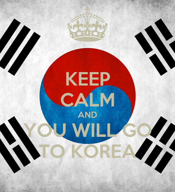 KEEP CALM AND YOU WILL GO TO KOREA