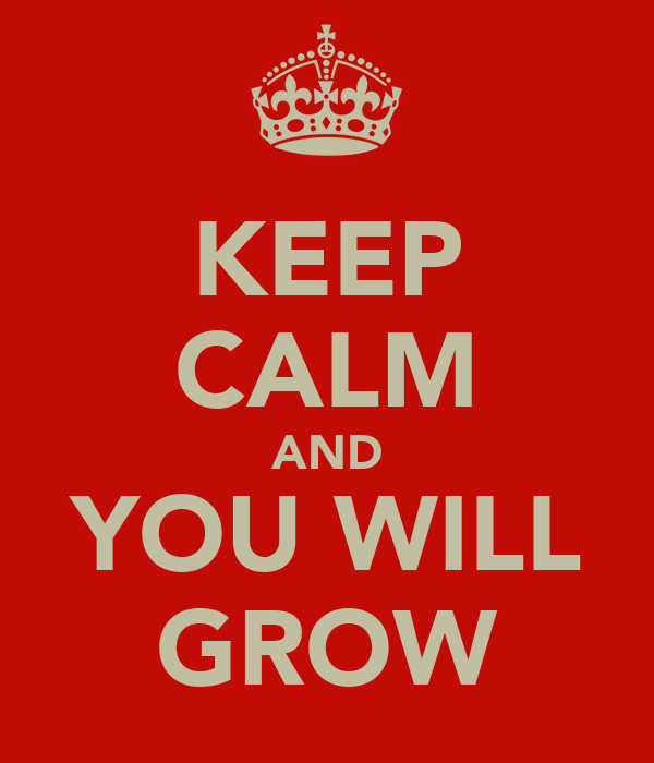 KEEP CALM AND YOU WILL GROW