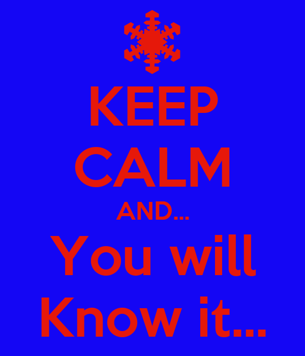 KEEP CALM AND... You will Know it...