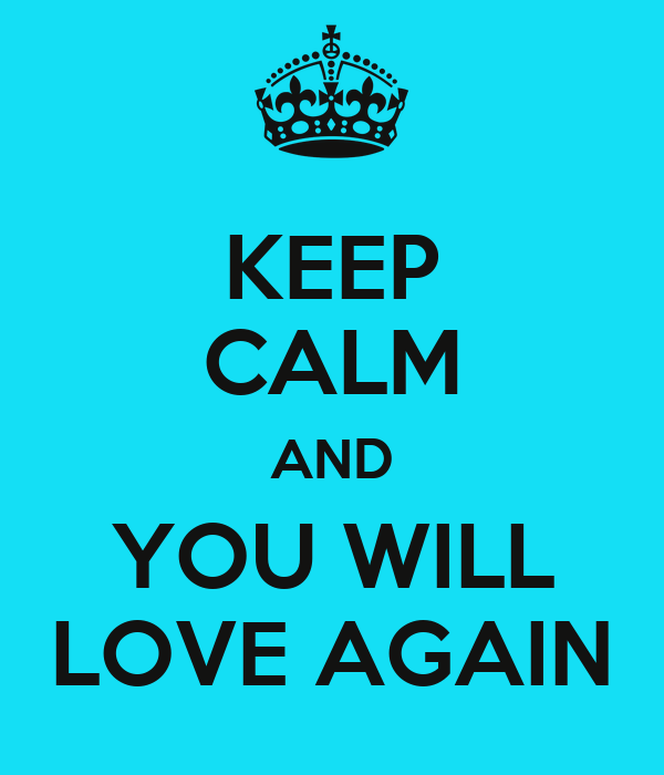 KEEP CALM AND YOU WILL LOVE AGAIN