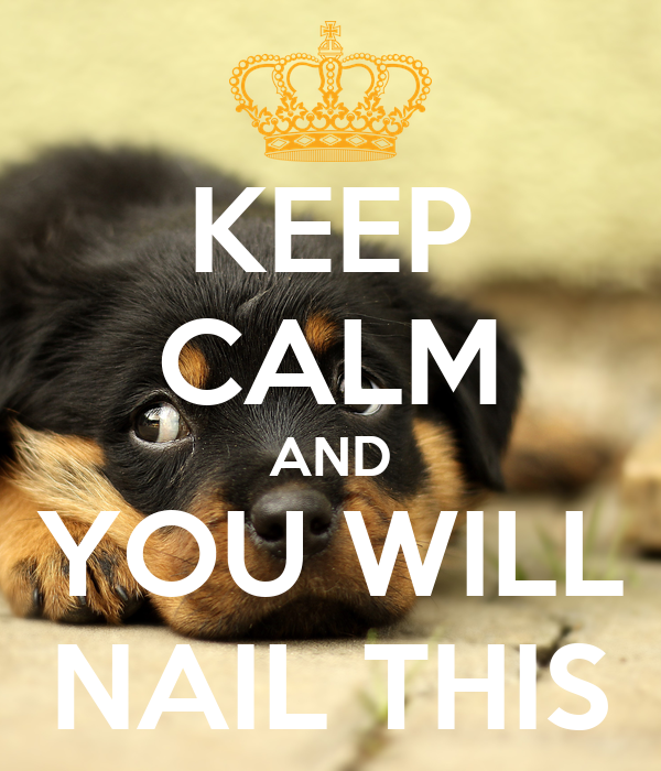 KEEP CALM AND YOU WILL NAIL THIS