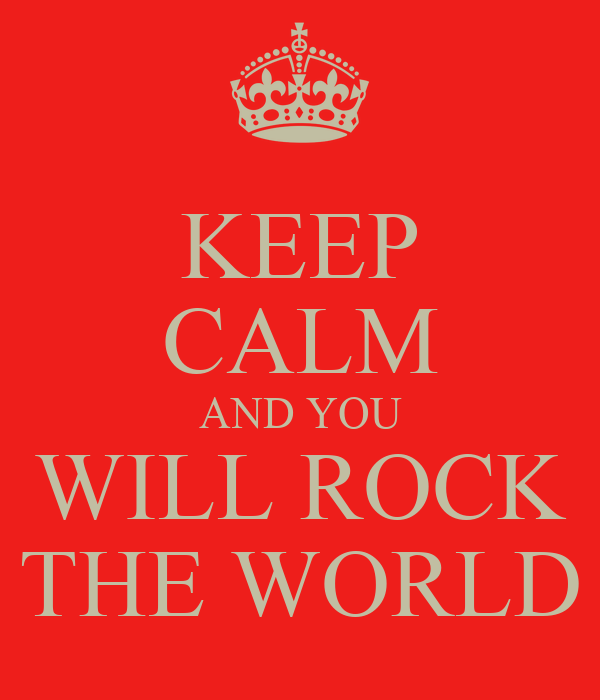 KEEP CALM AND YOU WILL ROCK THE WORLD