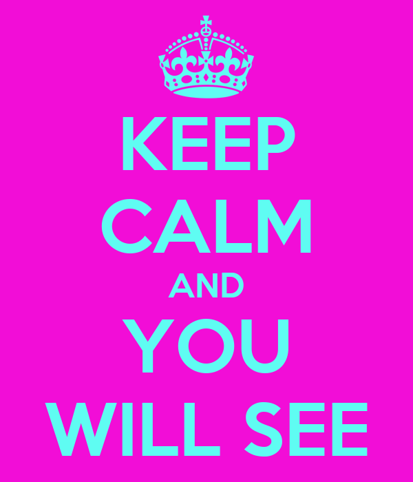 KEEP CALM AND YOU WILL SEE