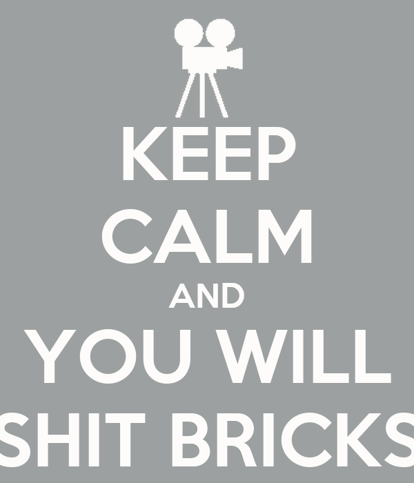 KEEP CALM AND YOU WILL SHIT BRICKS