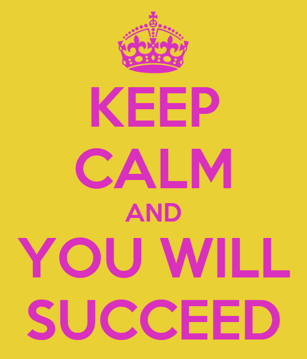 KEEP CALM AND YOU WILL SUCCEED