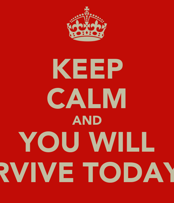 KEEP CALM AND YOU WILL SURVIVE TODAY :D