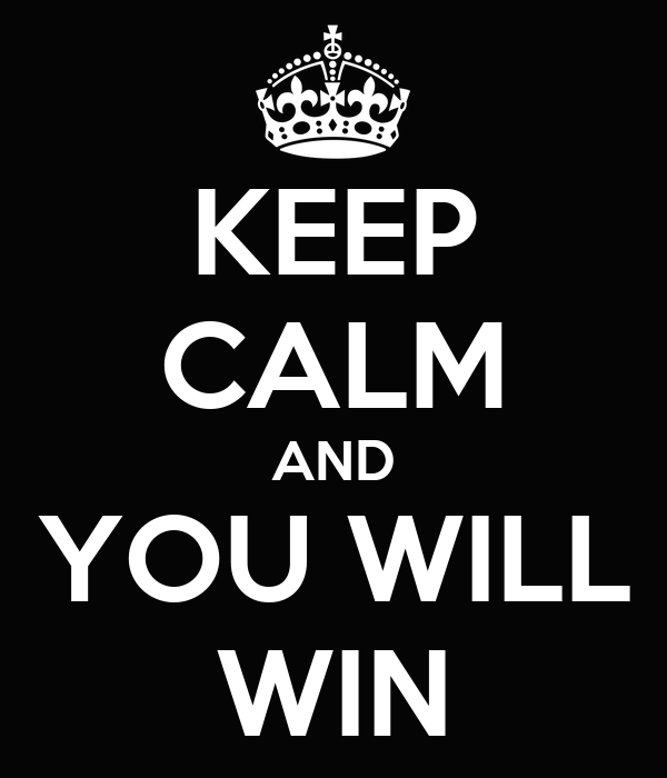 KEEP CALM AND YOU WILL WIN