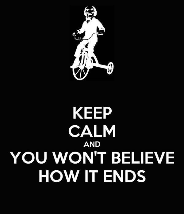 KEEP CALM AND YOU WON'T BELIEVE HOW IT ENDS