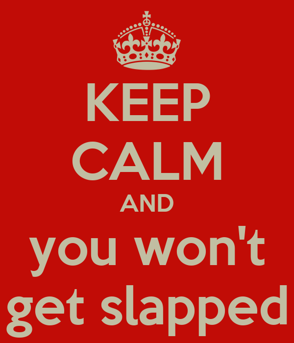 KEEP CALM AND you won't get slapped