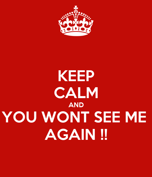 KEEP CALM AND YOU WONT SEE ME  AGAIN !!