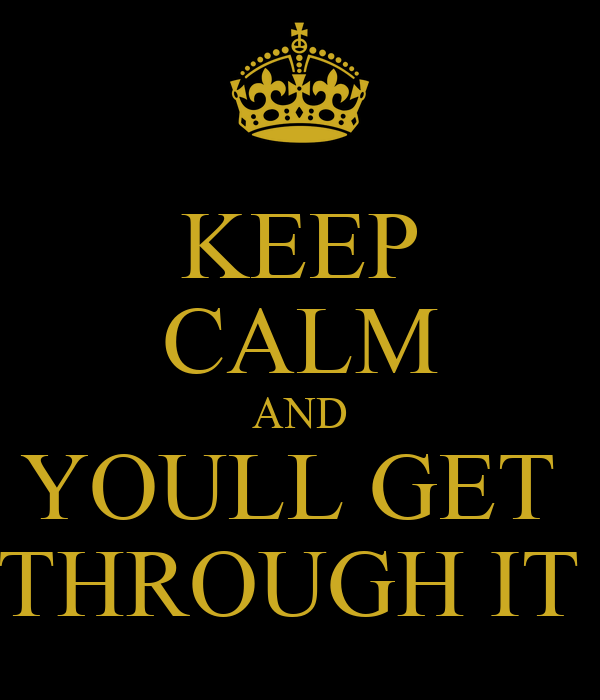 KEEP CALM AND YOULL GET  THROUGH IT