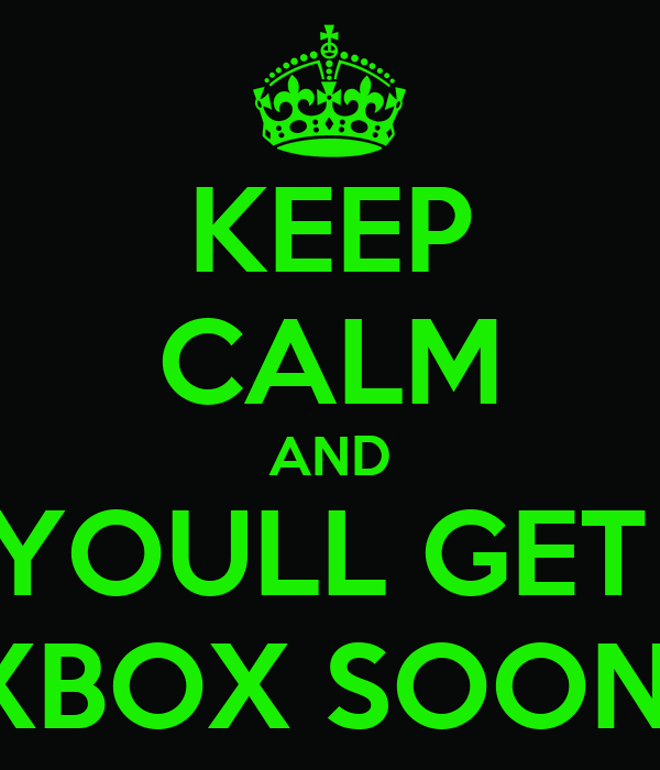 KEEP CALM AND YOULL GET  XBOX SOON