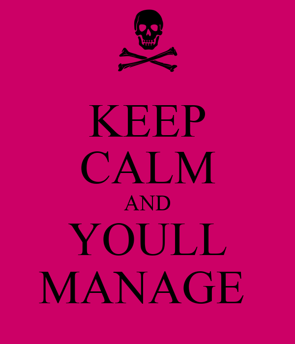 KEEP CALM AND YOULL MANAGE