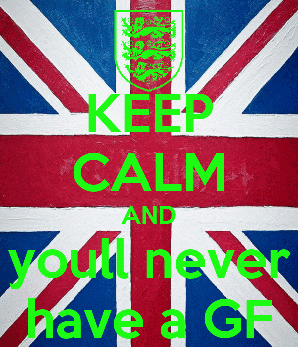KEEP CALM AND youll never have a GF