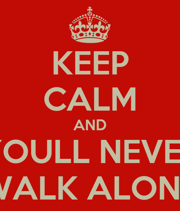 KEEP CALM AND YOULL NEVER WALK ALONE
