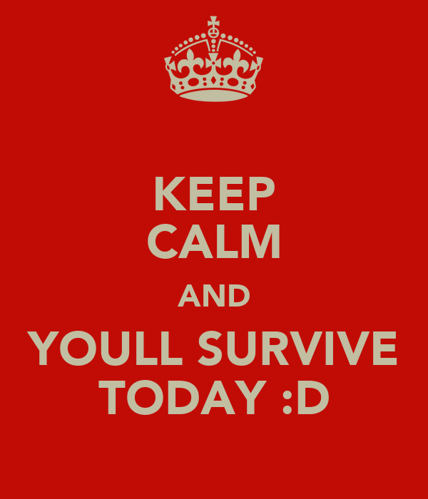 KEEP CALM AND YOULL SURVIVE TODAY :D