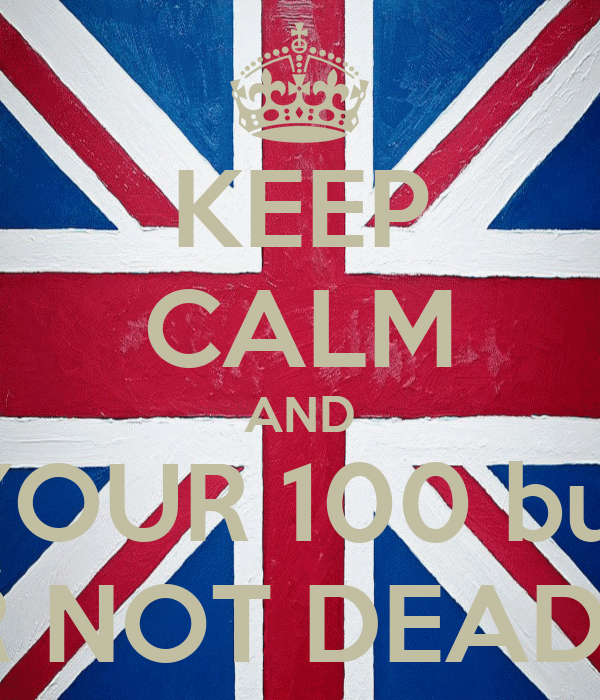 KEEP CALM AND YOUR 100 but YOUR NOT DEAD YETT