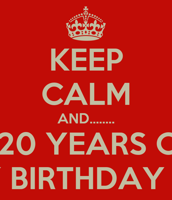 KEEP CALM AND........ YOUR  20 YEARS OLD???? HAPPY BIRTHDAY JAMES