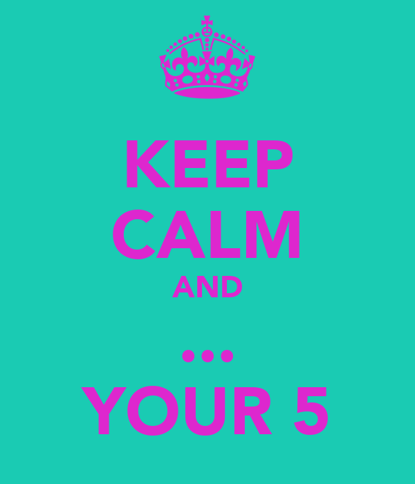 KEEP CALM AND ... YOUR 5