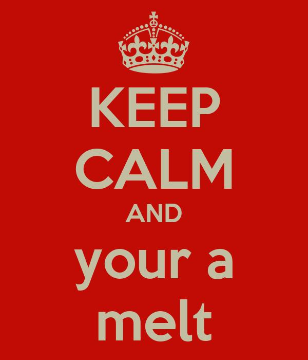 KEEP CALM AND your a melt