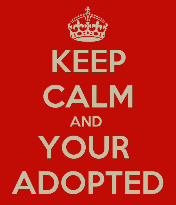 KEEP CALM AND  YOUR  ADOPTED