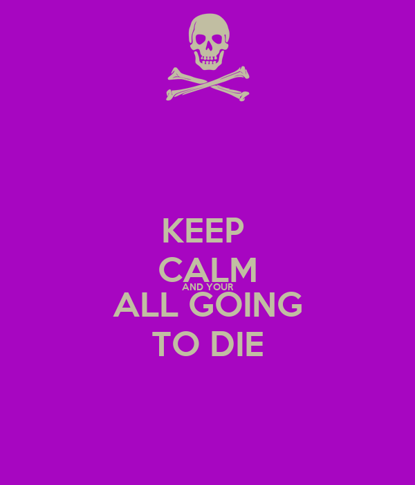 KEEP  CALM AND YOUR ALL GOING TO DIE