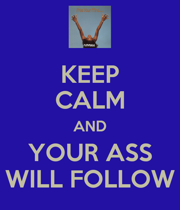 KEEP CALM AND YOUR ASS WILL FOLLOW