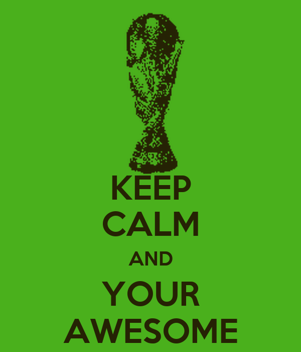 KEEP CALM AND YOUR AWESOME