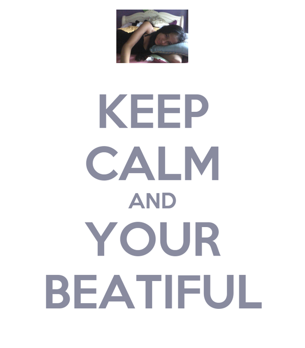 KEEP CALM AND YOUR BEATIFUL